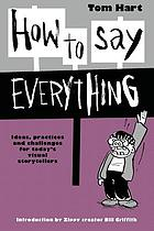 How to say everything : ideas, practices and challenges for today's visual storytellers