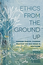 Ethics from the ground up : emerging debates, changing practices and new voices in healthcare