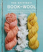 The knitter's book of wool : the ultimate guide to understanding, using, and loving this most fabulous fiber