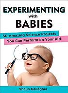 Experimenting with babies : 50 amazing science projects you can perform on your kid