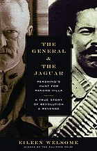 The general and the jaguar : Pershing's hunt for Pancho Villa : a true story of revolution & revenge