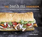 The banh mi handbook : recipes for crazy-delicious Vietnamese sandwiches