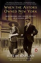 When the Astors owned New York : blue bloods and grand hotels in a Gilded Age