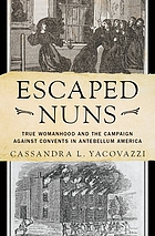 Escaped nuns : true womanhood and the campaign against convents in antebellum America