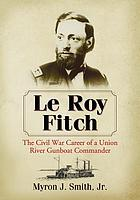 Le Roy Fitch : the Civil War career of a Union river gunboat commander