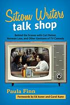 Sitcom writers talk shop : behind the scenes with Carl Reiner, Norman Lear, and other geniuses of TV comedy