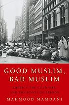 Good Muslim, bad Muslim : America, the Cold War, and the roots of terror