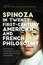Spinoza in twenty-first-century American and French philosophy : metaphysics, philosophy of mind, moral and political philosophy