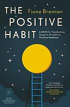 The positive habit : 6 steps for transforming negative thoughts to positive emotions