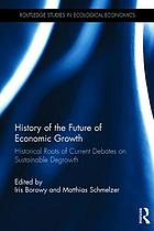 History of the Future of Economic Growth : Historical Roots of Current Debates on Sustainable Degrowth