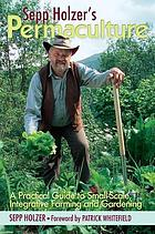 Sepp Holzer's permaculture : a practical guide to small-scale, integrative farming and gardening