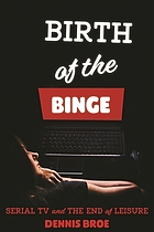 Birth of the binge : serial TV and the end of leisure