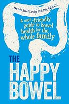 The happy bowel : a user-friendly guide to bowel health for the whole family