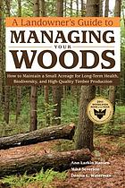 A landowner's guide to managing your woods : how to maintain a small acreage for long-term health, biodiversity, and high-quality timber production