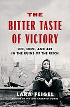 The bitter taste of victory : life, love, and art in the ruins of the Reich
