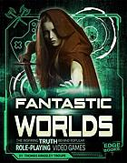 Fantastic worlds : the inspiring truth behind popular role-playing video games