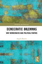 Democratic dilemmas : why democracies ban political parties