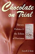 Chocolate on trial : slavery, politics, and the ethics of business
