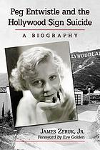 Peg Entwistle and the Hollywood sign suicide : a biography