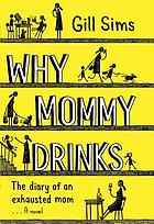 Why mommy drinks : the diary of an exhausted mom : a novel