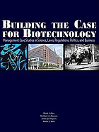 Building the case for biotechnology : management case studies in science, laws, regulations, politics, and business