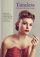 Timeless : a century of iconic looks : recreate the classic make-up and hair styles from 100 years of beauty