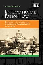 International patent law : cooperation, harmonization and an institutional analysis of WIPO and the WTO