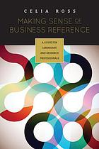 Making sense of business reference : a guide for librarians and research professionals