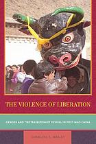 The violence of liberation : gender and Tibetan Buddhist revival in post-Mao China