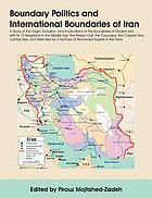 Boundary politics and international boundaries of Iran : with Afghanistan, Armenia, Azerbaijan Republic, Bahrain, (the autonomous republic of Ganjah) Iraq, Kazakhstan, Kuwait, Oman, Pakistan, Qatar, Russia, Saudi Arabia, Turkey, Turkmenistan, and the United Arab Emirates