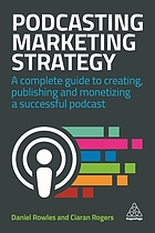 Podcasting marketing strategy : a complete guide to creating, publishing and monetizing a successful podcast