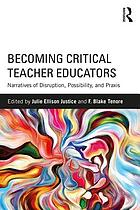Becoming critical teacher educators : narratives of disruption, possibility, and praxis