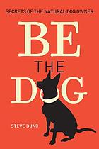 Be the dog : secrets of the natural dog owner