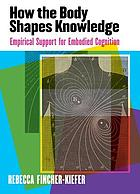 How the body shapes knowledge : empirical support for embodied cognition