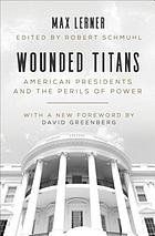 Wounded titans : American presidents and the perils of power