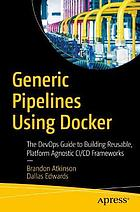 Generic pipelines using Docker : the DevOps guide to building reusable, platform agnostic CI/CD frameworks