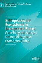 Entrepreneurial ecosystems in unexpected places : examining the success factors of regional entrepreneurship