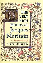 The very rich hours of Jacques Maritain : a spiritual life