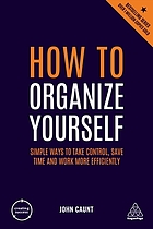 How to organize yourself : simple ways to take control, save time and work more efficiently