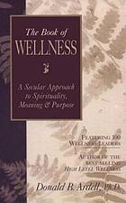 The book of wellness : a secular approach to spirit, meaning & purpose