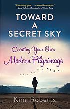 Toward a Secret Sky : Creating Your Own Modern Pilgrimage.