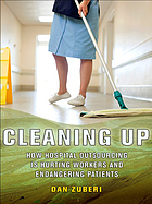 Cleaning up : how hospital outsourcing is hurting workers and endangering patients