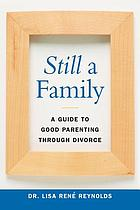 Still a family : a guide to good parenting through divorce