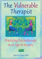 The vulnerable therapist : practicing psychotherapy in an age of anxiety
