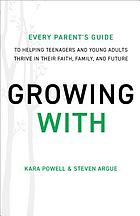 Growing with : every parent's guide to helping teenagers and young adults thrive in their faith, family, and future