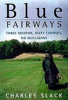 Blue fairways : three months, sixty courses, no Mulligans