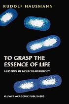 To grasp the essence of life : a history of molecular biology