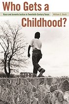 Who gets a childhood? : race and juvenile justice in twentieth-century Texas