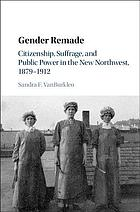 Gender remade : citizenship, suffrage, and public power in the new Northwest, 1879-1912