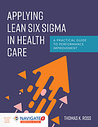 Applying lean six sigma in health care : a practical guide to performance improvement